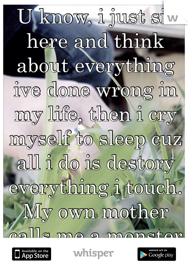 U know, i just sit here and think about everything ive done wrong in my life, then i cry myself to sleep cuz all i do is destory everything i touch. My own mother calls me a monster