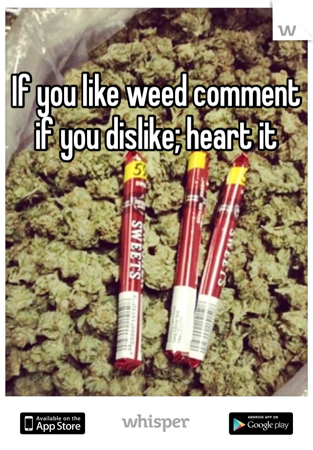 If you like weed comment if you dislike; heart it