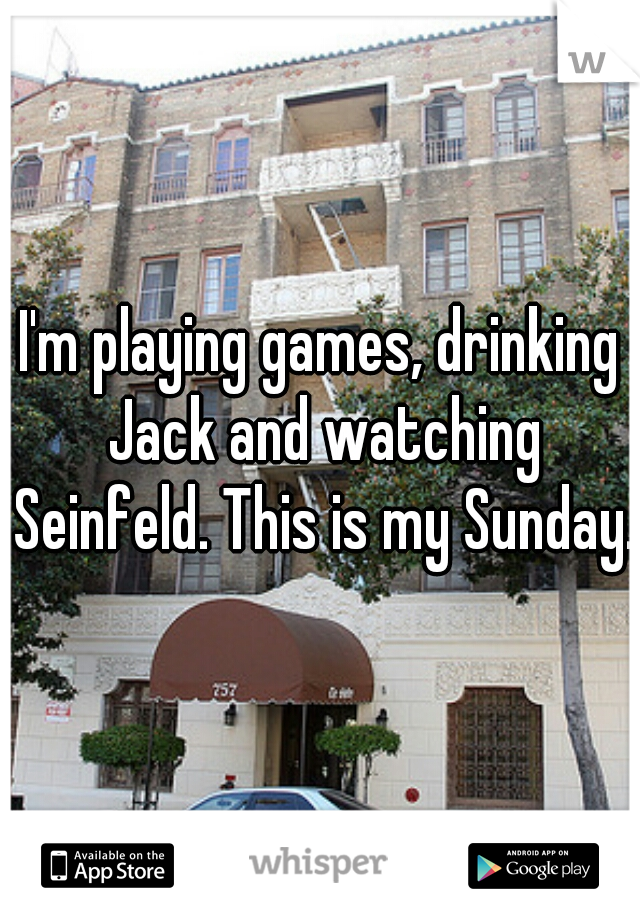 I'm playing games, drinking Jack and watching Seinfeld. This is my Sunday.