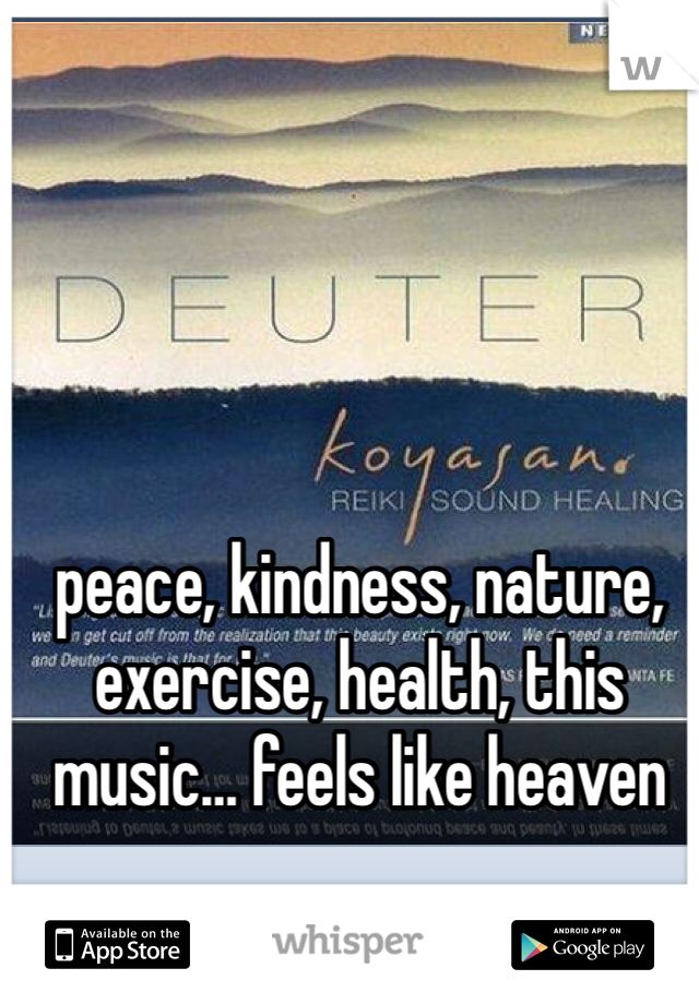 peace, kindness, nature, exercise, health, this music… feels like heaven