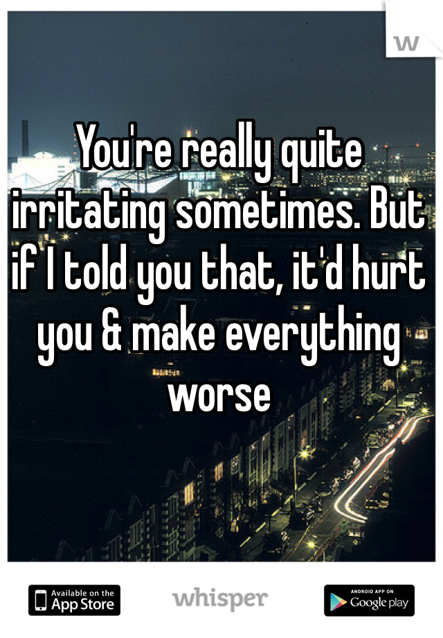 You're really quite irritating sometimes. But if I told you that, it'd hurt you & make everything worse