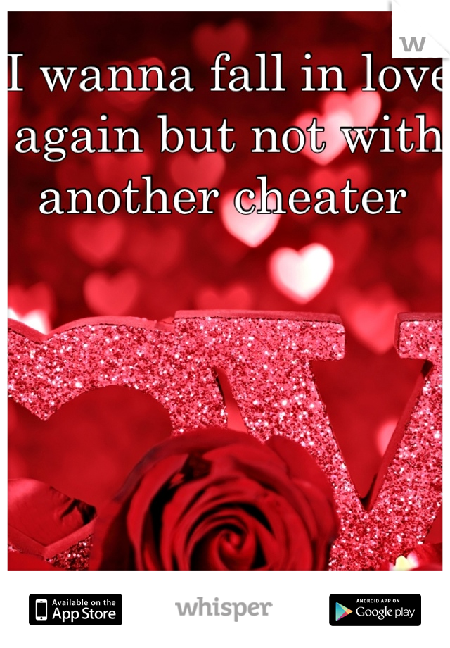 I wanna fall in love again but not with another cheater