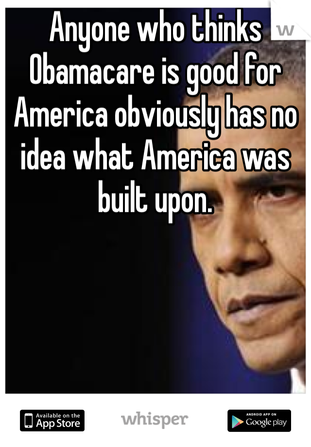 Anyone who thinks Obamacare is good for America obviously has no idea what America was built upon.