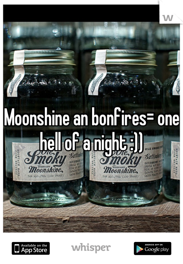 Moonshine an bonfires= one hell of a night :))