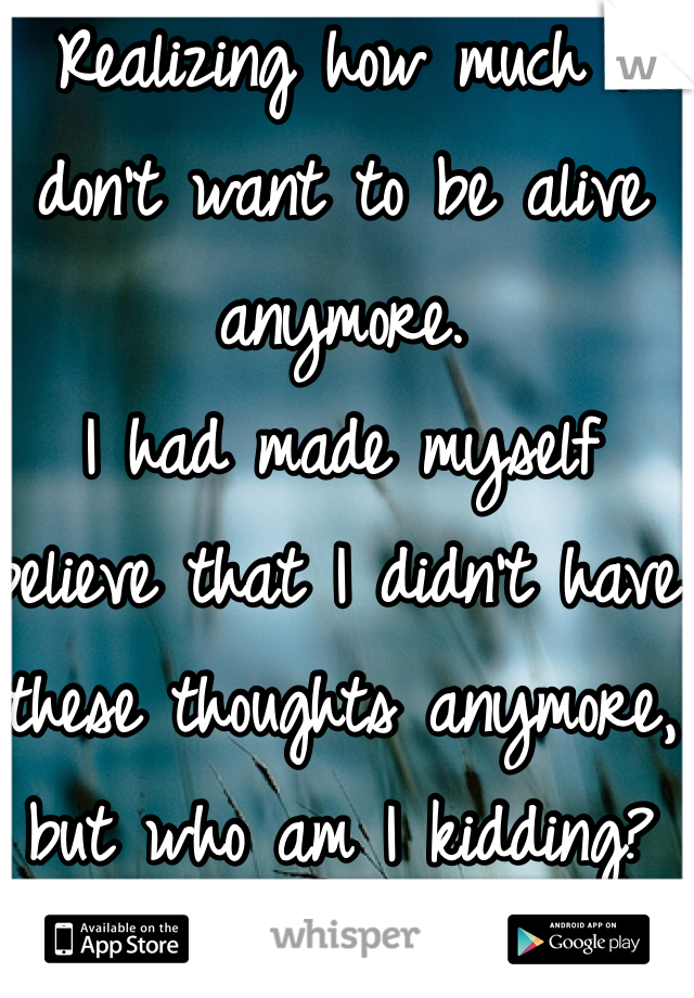 Realizing how much I don't want to be alive anymore.  I had made myself believe that I didn't have these thoughts anymore, but who am I kidding?