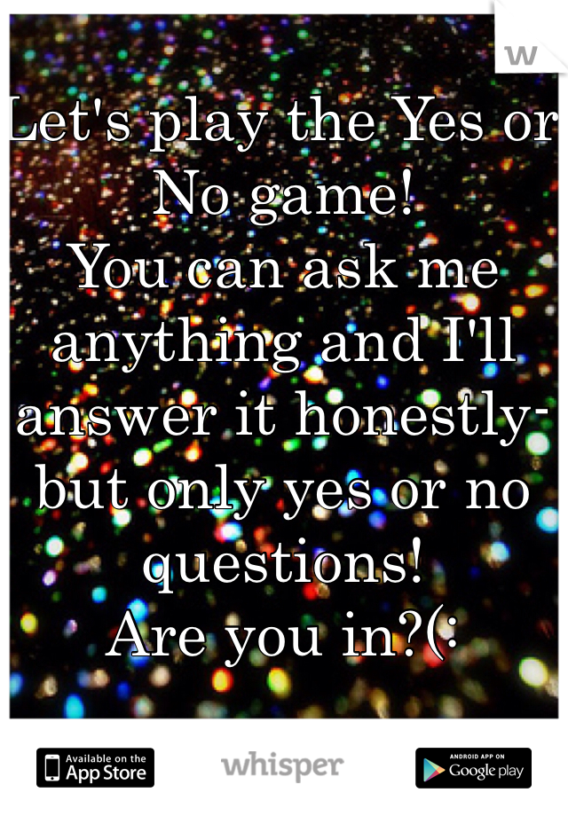 Let's play the Yes or No game! You can ask me anything and I'll answer it honestly- but only yes or no questions!  Are you in?(: