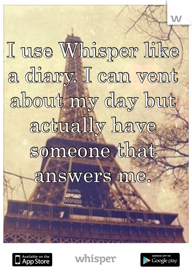 I use Whisper like a diary. I can vent about my day but actually have someone that answers me.