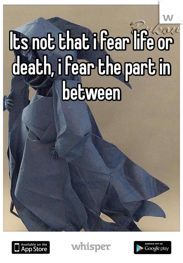 Its not that i fear life or death, i fear the part in between