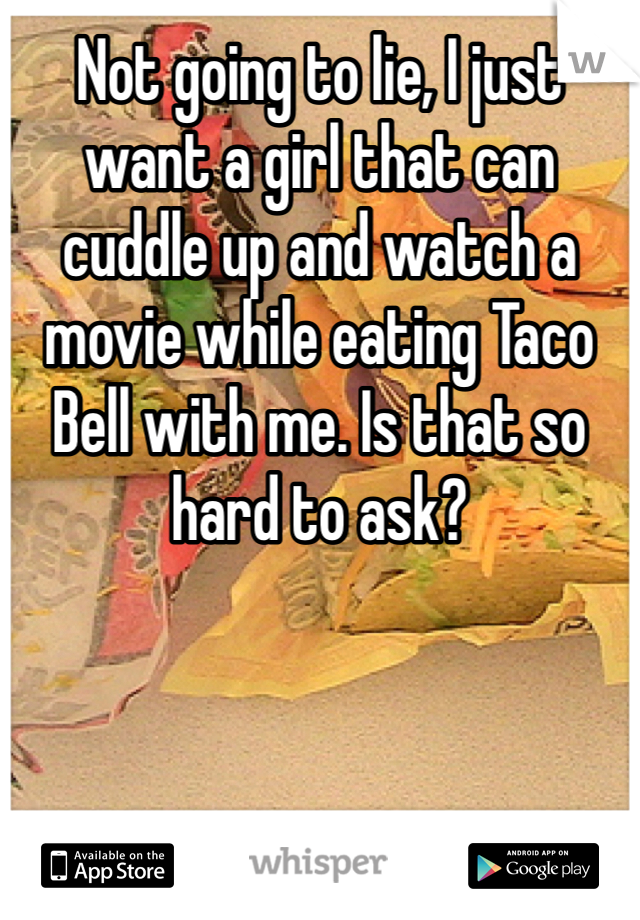 Not going to lie, I just want a girl that can cuddle up and watch a movie while eating Taco Bell with me. Is that so hard to ask?