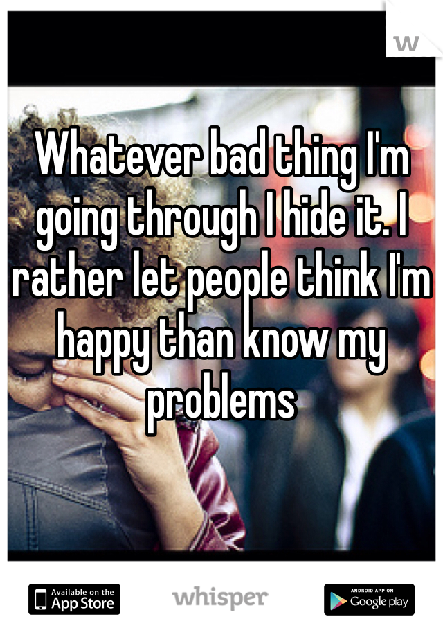 Whatever bad thing I'm going through I hide it. I rather let people think I'm happy than know my problems