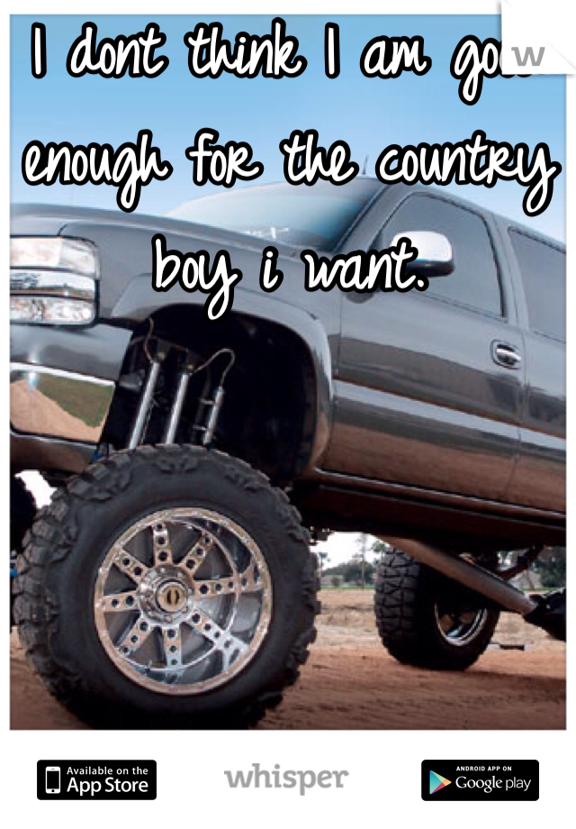 I dont think I am good enough for the country boy i want.