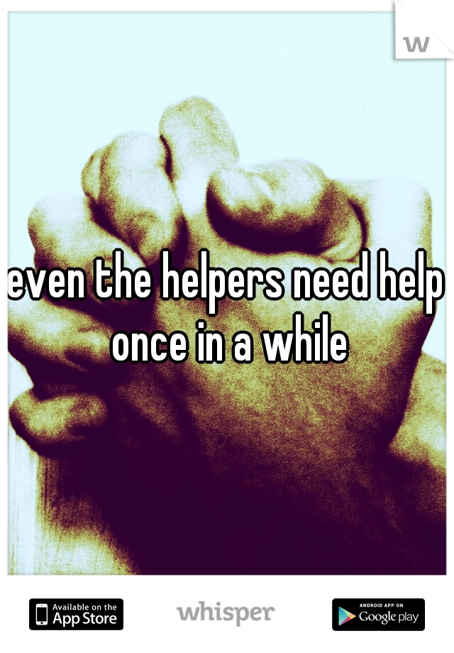 even the helpers need help once in a while