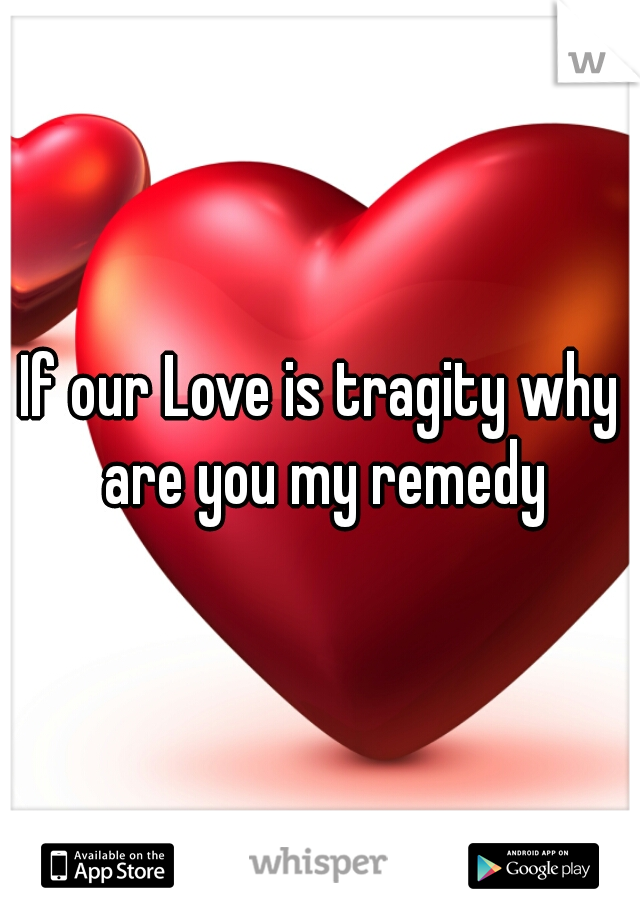 If our Love is tragity why are you my remedy