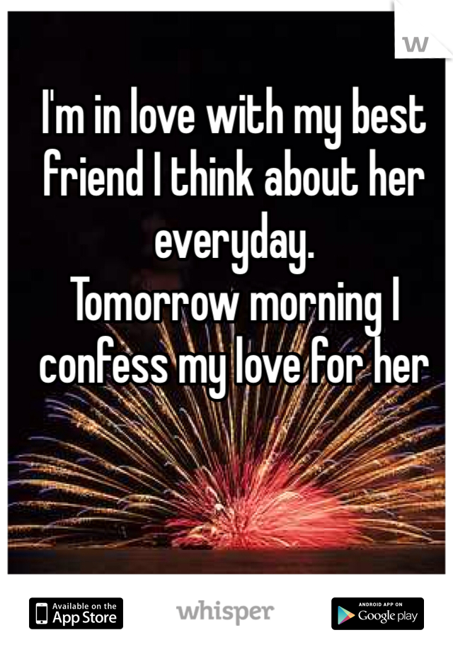 I'm in love with my best friend I think about her everyday. Tomorrow morning I confess my love for her