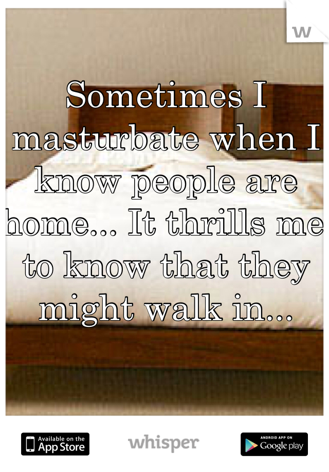 Sometimes I masturbate when I know people are home... It thrills me to know that they might walk in...
