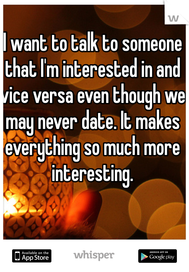 I want to talk to someone that I'm interested in and vice versa even though we may never date. It makes everything so much more interesting.