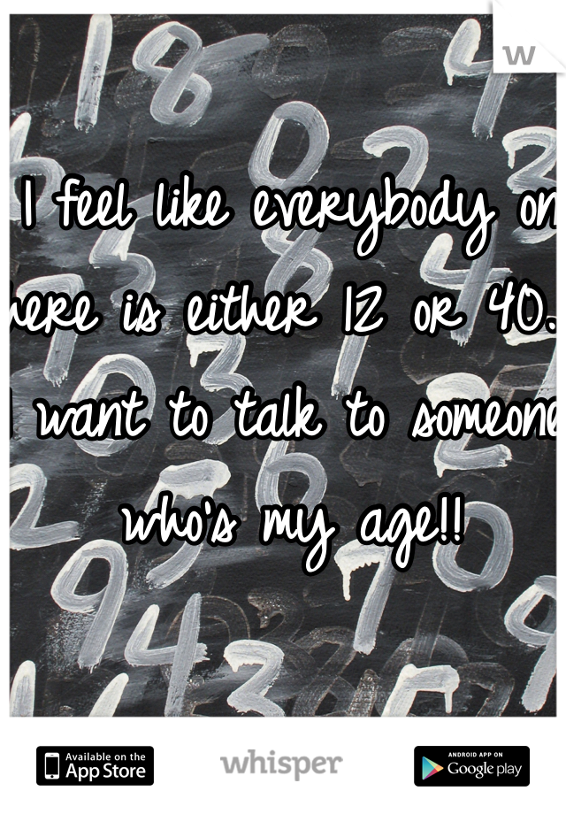 I feel like everybody on here is either 12 or 40. I want to talk to someone who's my age!!