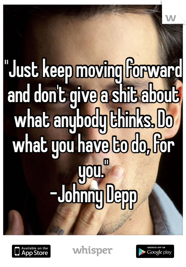 """""""Just keep moving forward and don't give a shit about what anybody thinks. Do what you have to do, for you.""""  -Johnny Depp"""