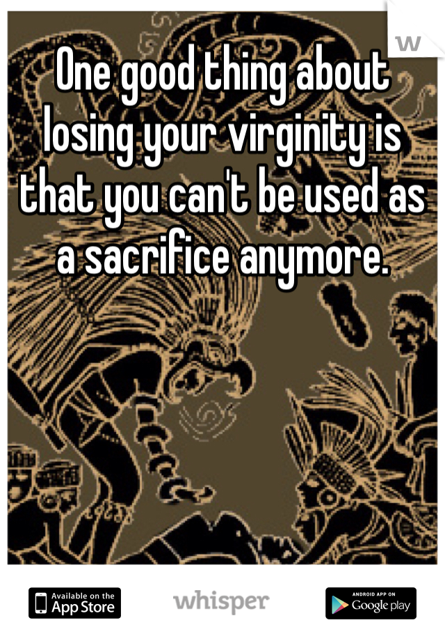 One good thing about losing your virginity is that you can't be used as a sacrifice anymore.