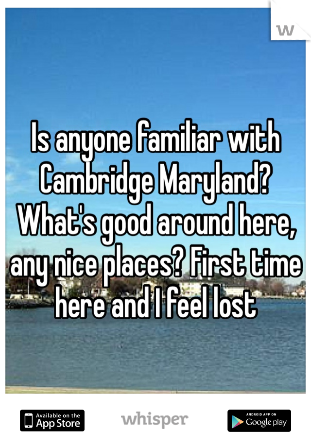 Is anyone familiar with Cambridge Maryland? What's good around here, any nice places? First time here and I feel lost