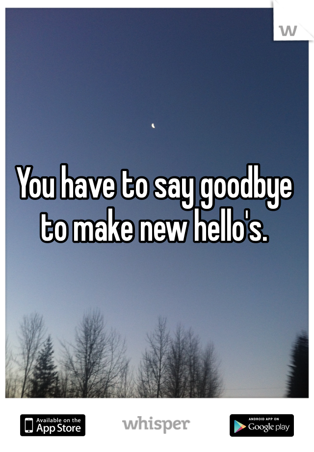 You have to say goodbye to make new hello's.