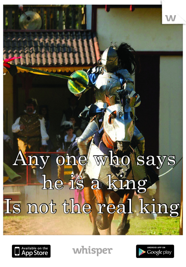 Any one who says he is a king  Is not the real king