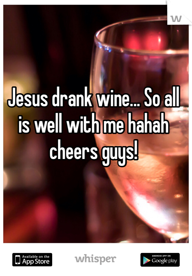Jesus drank wine... So all is well with me hahah cheers guys!