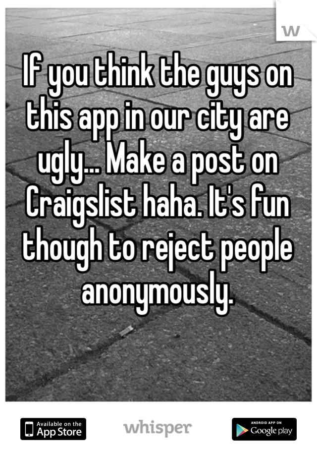 If you think the guys on this app in our city are ugly... Make a post on Craigslist haha. It's fun though to reject people anonymously.