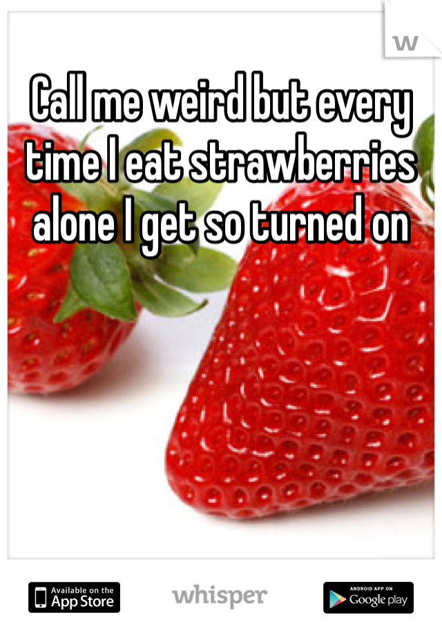 Call me weird but every time I eat strawberries alone I get so turned on