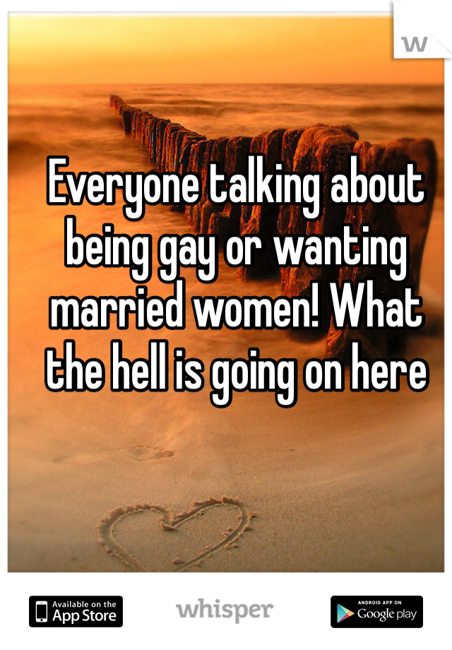 Everyone talking about being gay or wanting married women! What the hell is going on here