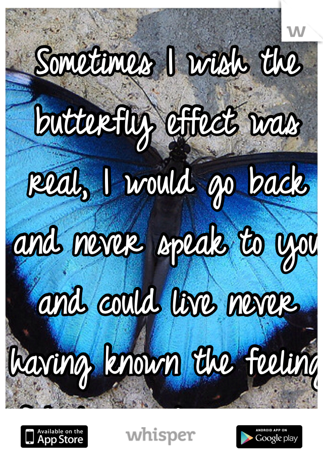 Sometimes I wish the butterfly effect was real, I would go back and never speak to you and could live never having known the feeling of hating and loving you