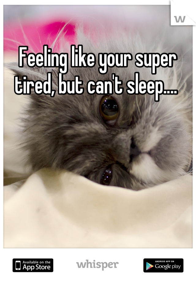 Feeling like your super tired, but can't sleep....