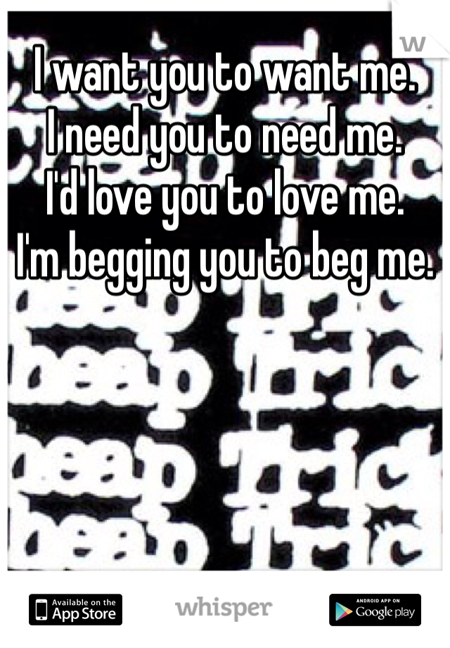 I want you to want me.  I need you to need me.  I'd love you to love me.  I'm begging you to beg me.