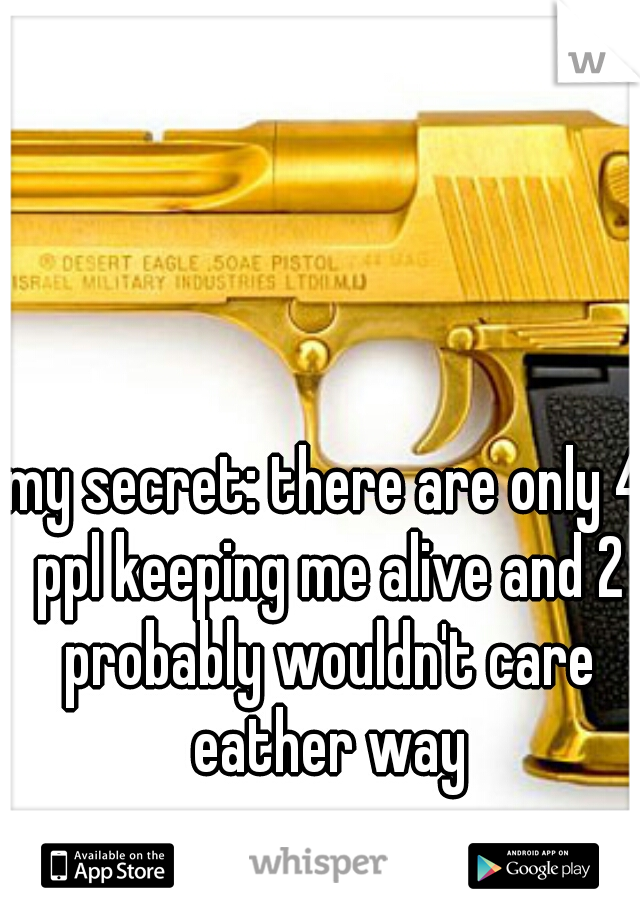my secret: there are only 4 ppl keeping me alive and 2 probably wouldn't care eather way