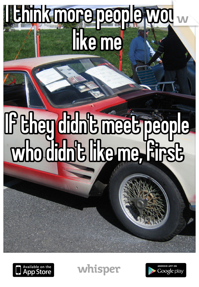 I think more people would like me   If they didn't meet people who didn't like me, first