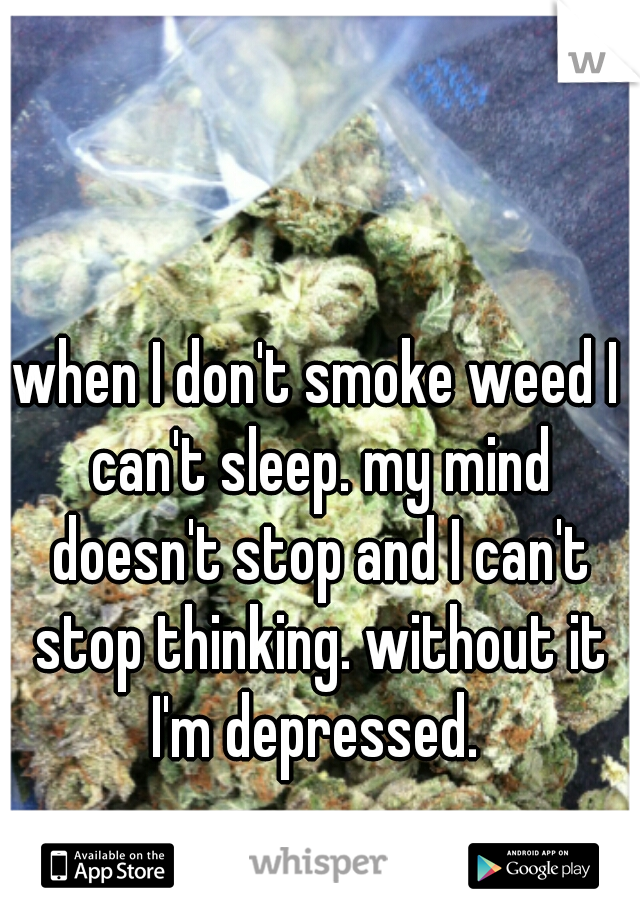 when I don't smoke weed I can't sleep. my mind doesn't stop and I can't stop thinking. without it I'm depressed.