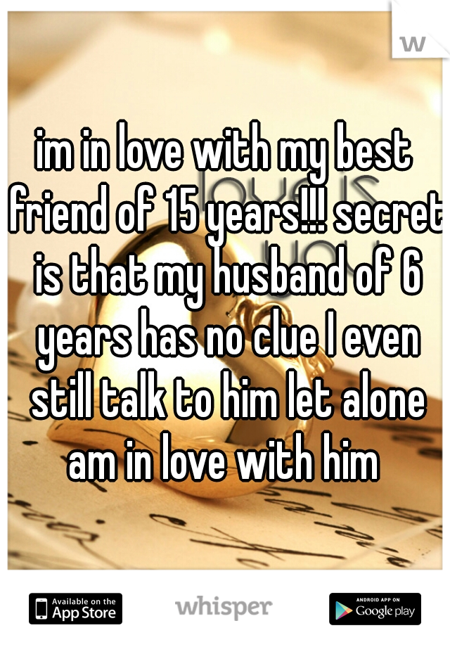 im in love with my best friend of 15 years!!! secret is that my husband of 6 years has no clue I even still talk to him let alone am in love with him