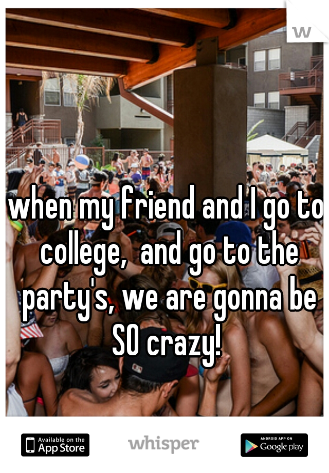 when my friend and I go to college,  and go to the party's, we are gonna be SO crazy!