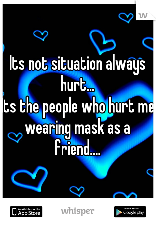 Its not situation always hurt... Its the people who hurt me wearing mask as a friend....