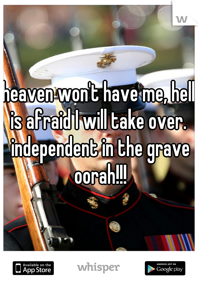 heaven won't have me, hell is afraid I will take over.  independent in the grave oorah!!!