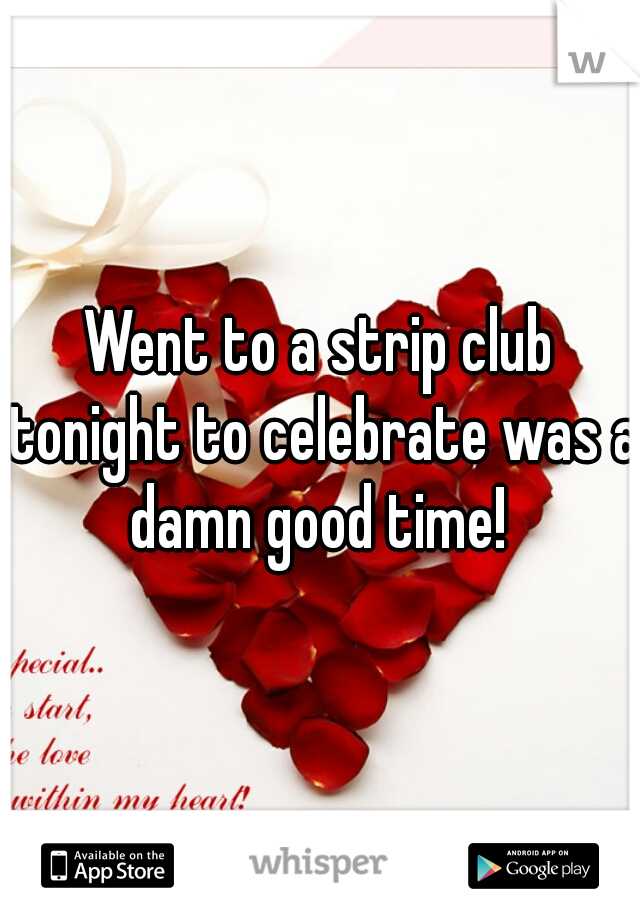 Went to a strip club tonight to celebrate was a damn good time!