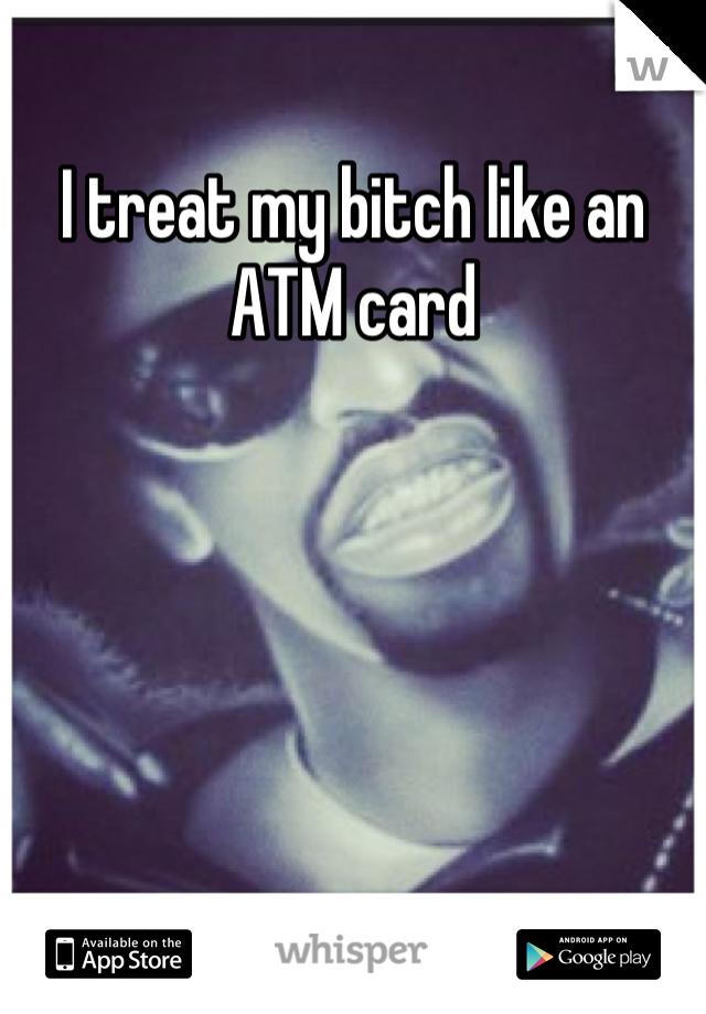 I treat my bitch like an ATM card