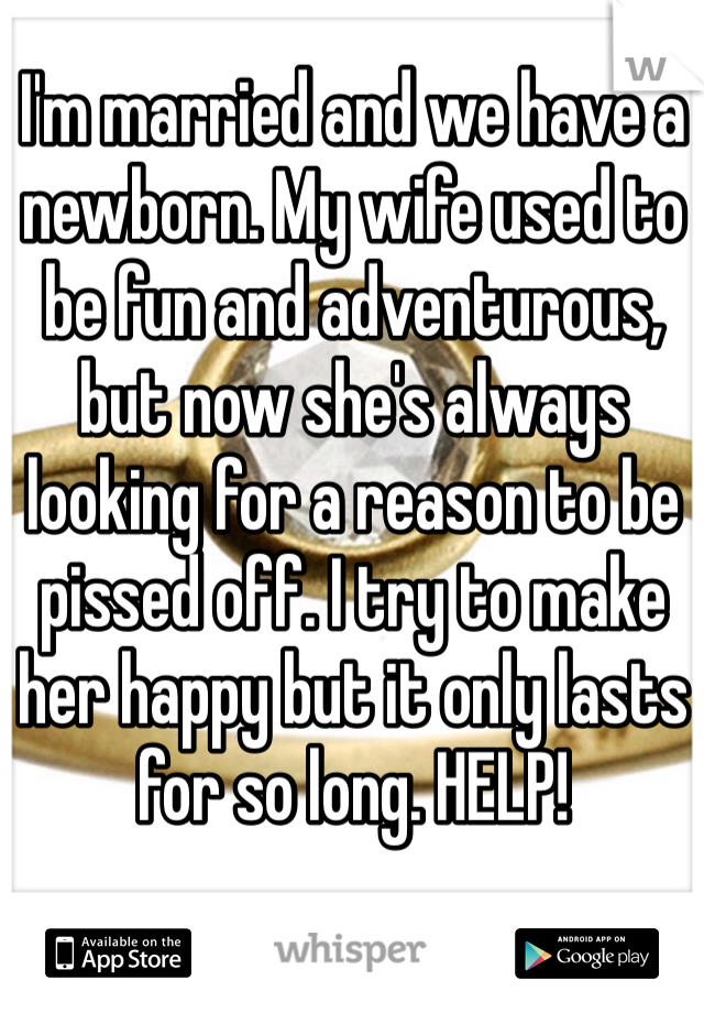 I'm married and we have a newborn. My wife used to be fun and adventurous, but now she's always looking for a reason to be pissed off. I try to make her happy but it only lasts for so long. HELP!