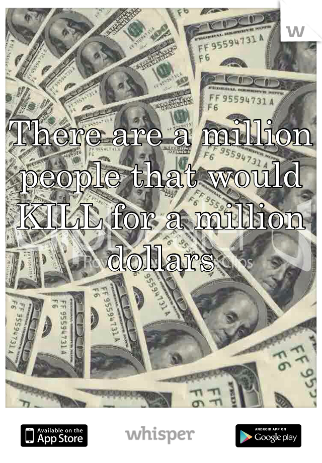 There are a million people that would KILL for a million dollars