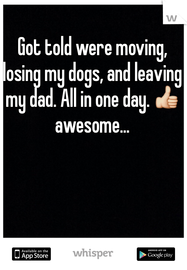 Got told were moving, losing my dogs, and leaving my dad. All in one day. 👍 awesome...