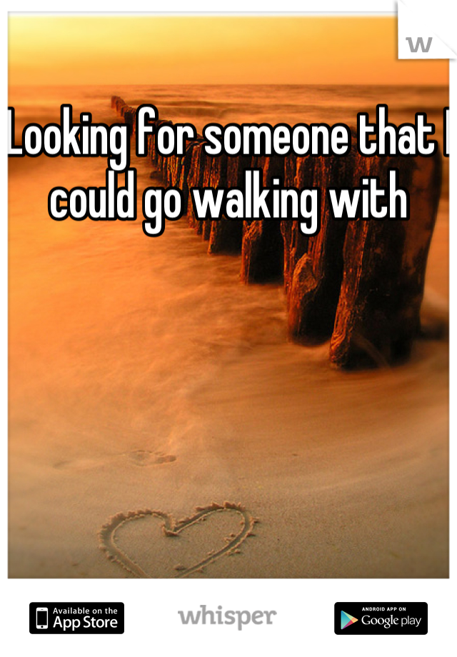 Looking for someone that I could go walking with
