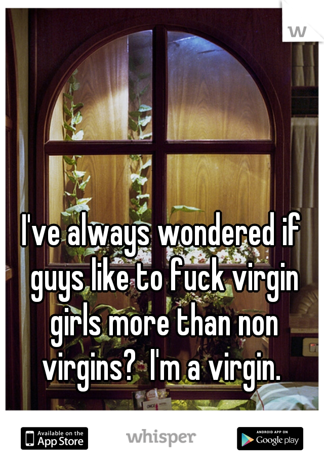 I've always wondered if guys like to fuck virgin girls more than non virgins?  I'm a virgin.