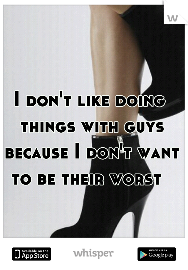 I don't like doing things with guys because I don't want to be their worst