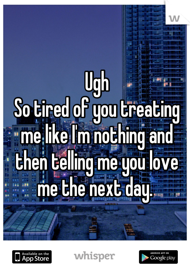 Ugh So tired of you treating me like I'm nothing and then telling me you love me the next day.