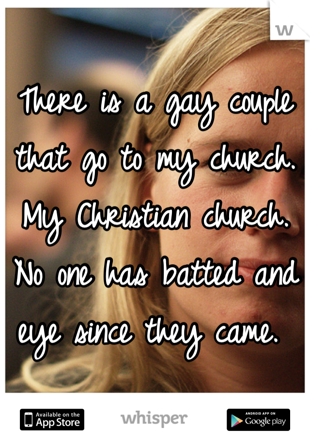 There is a gay couple that go to my church. My Christian church. No one has batted and eye since they came.